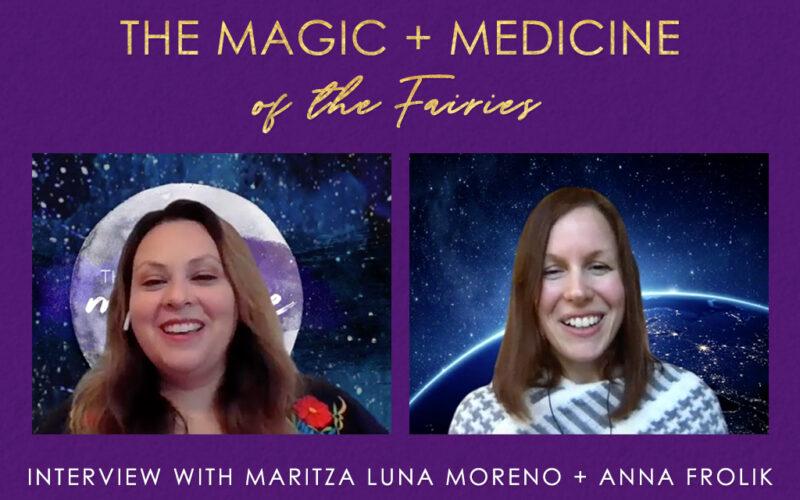 The Magic + Medicine of the Fairies (Interview with Maritza Luna Moreno)